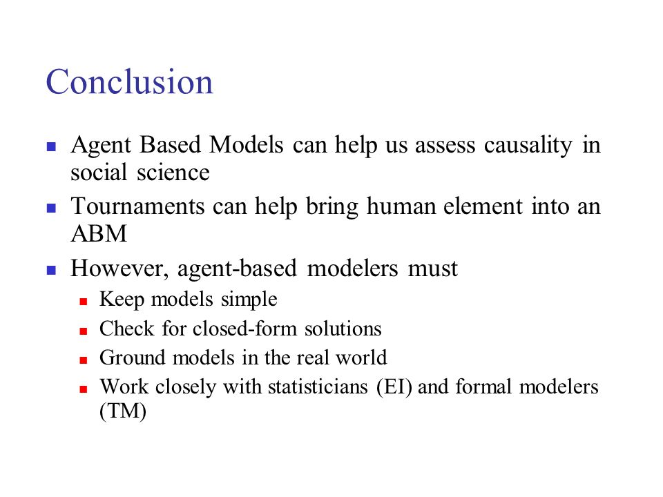 Conclusion Agent Based Models can help us assess causality in social science Tournaments can help bring human element into an ABM However, agent-based
