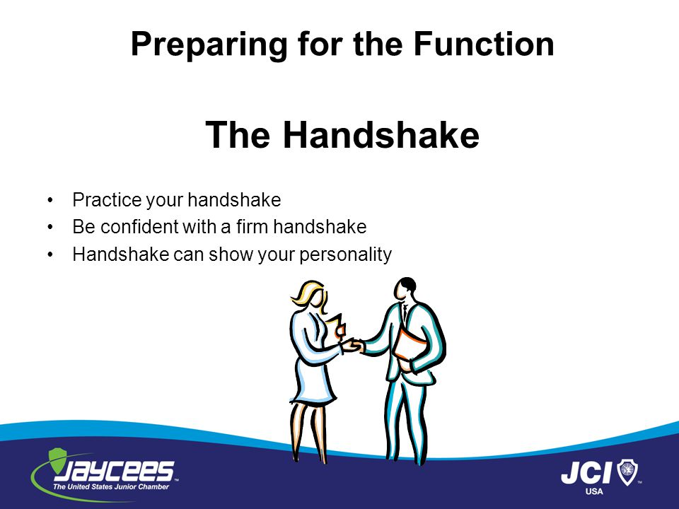 The Handshake Practice your handshake Be confident with a firm handshake Handshake can show your personality Preparing for the Function