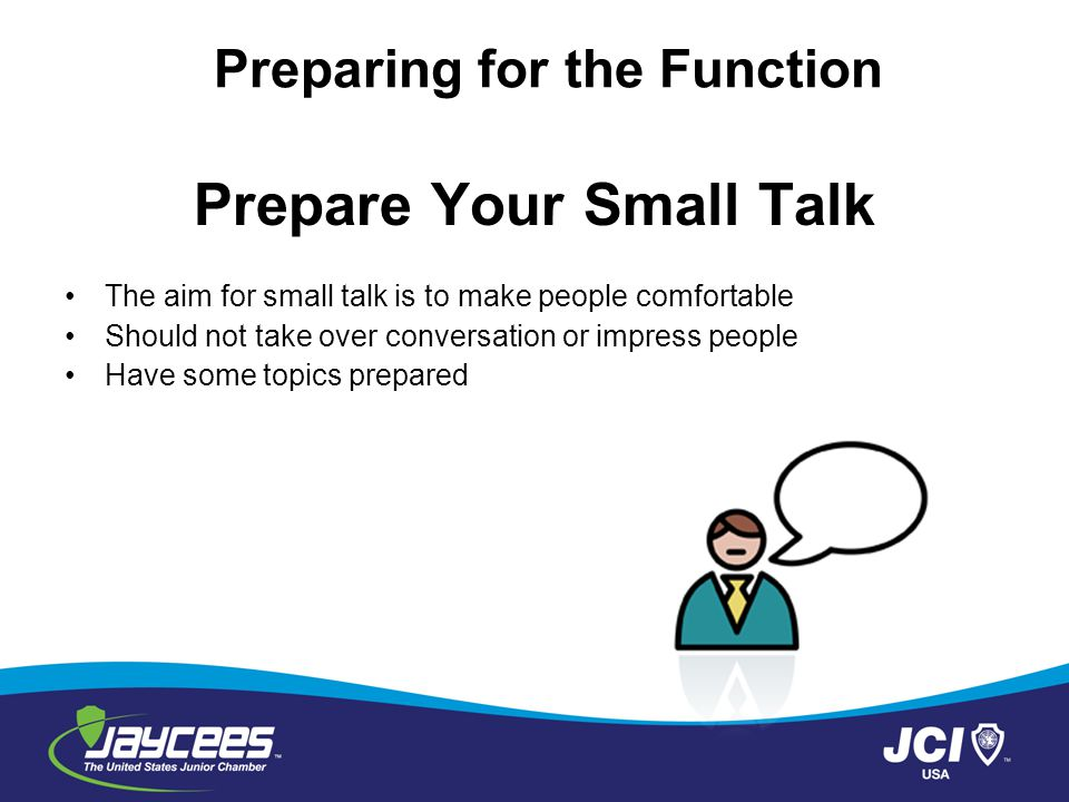 Prepare Your Small Talk The aim for small talk is to make people comfortable Should not take over conversation or impress people Have some topics prepared Preparing for the Function