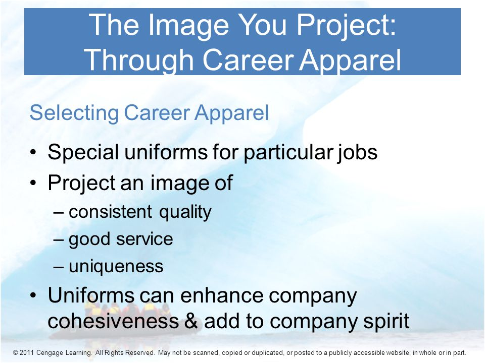 Selecting Career Apparel Special uniforms for particular jobs Project an image of –consistent quality –good service –uniqueness Uniforms can enhance company cohesiveness & add to company spirit The Image You Project: Through Career Apparel © 2011 Cengage Learning.