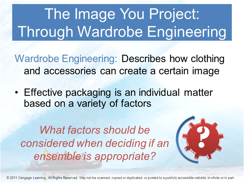 Wardrobe Engineering: Describes how clothing and accessories can create a certain image Effective packaging is an individual matter based on a variety of factors The Image You Project: Through Wardrobe Engineering What factors should be considered when deciding if an ensemble is appropriate.