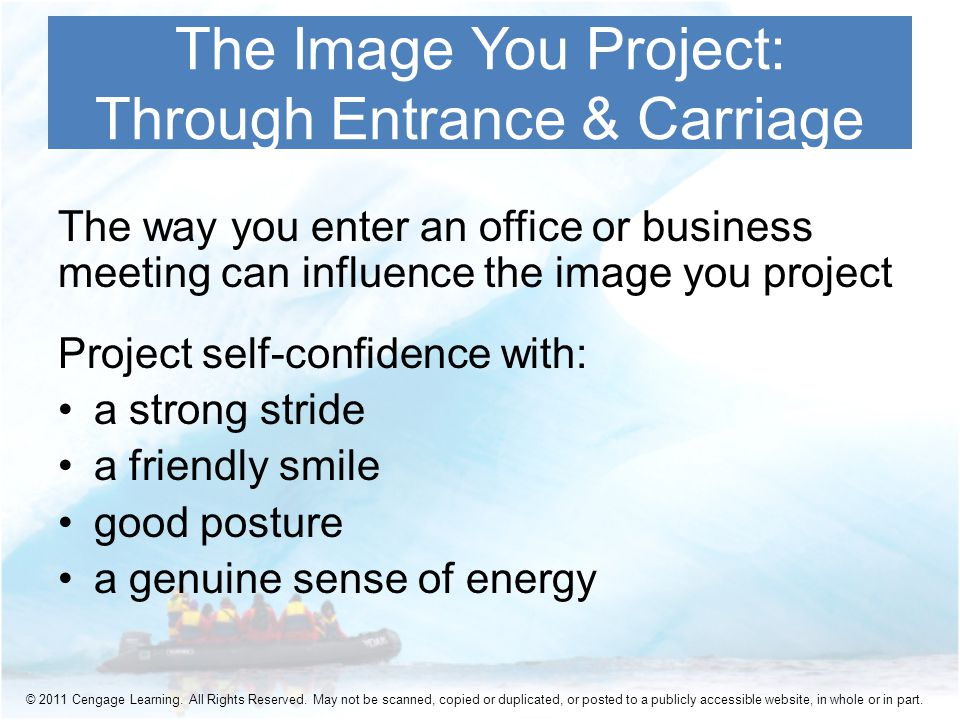 The way you enter an office or business meeting can influence the image you project Project self-confidence with: a strong stride a friendly smile good posture a genuine sense of energy The Image You Project: Through Entrance & Carriage © 2011 Cengage Learning.