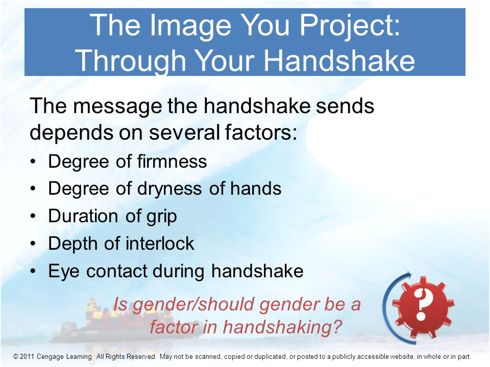 The message the handshake sends depends on several factors: Degree of firmness Degree of dryness of hands Duration of grip Depth of interlock Eye contact during handshake The Image You Project: Through Your Handshake Is gender/should gender be a factor in handshaking.