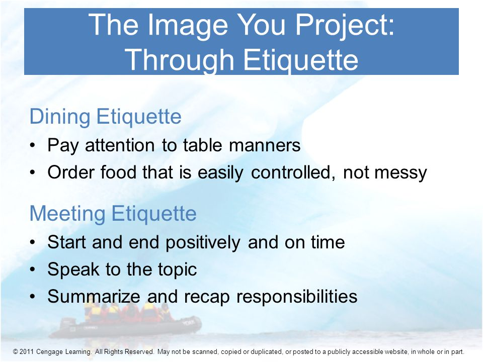 Dining Etiquette Pay attention to table manners Order food that is easily controlled, not messy Meeting Etiquette Start and end positively and on time Speak to the topic Summarize and recap responsibilities The Image You Project: Through Etiquette © 2011 Cengage Learning.
