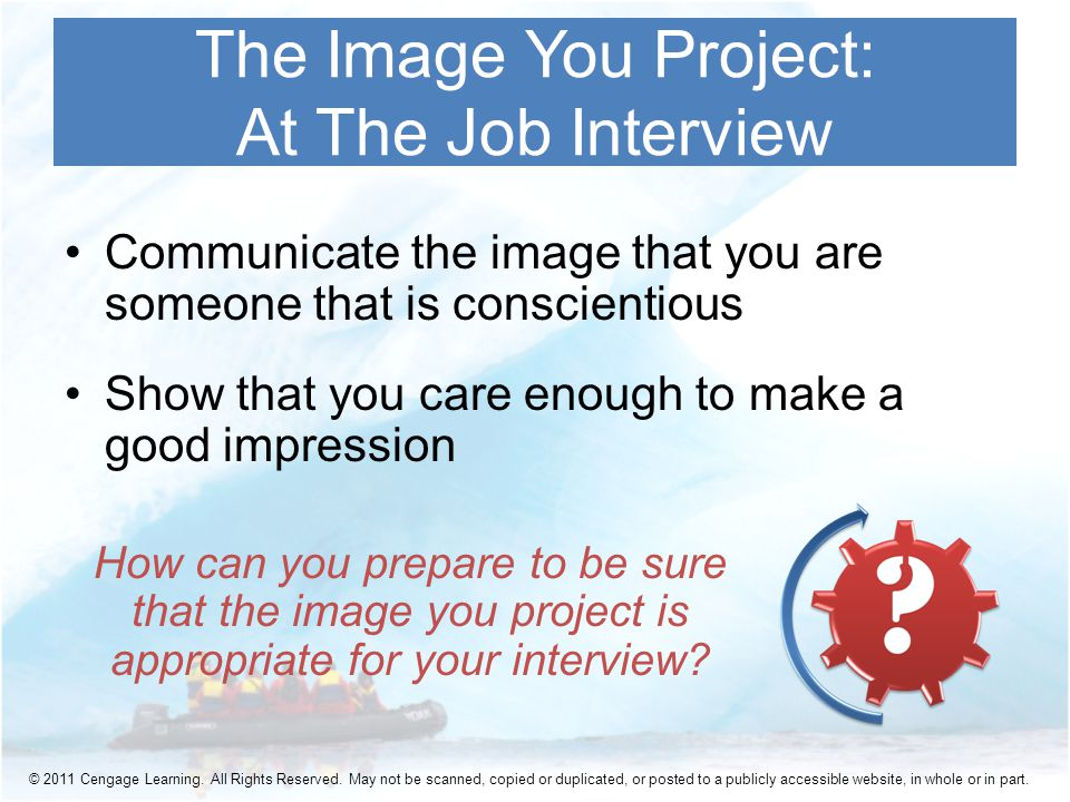 Communicate the image that you are someone that is conscientious Show that you care enough to make a good impression The Image You Project: At The Job Interview How can you prepare to be sure that the image you project is appropriate for your interview.