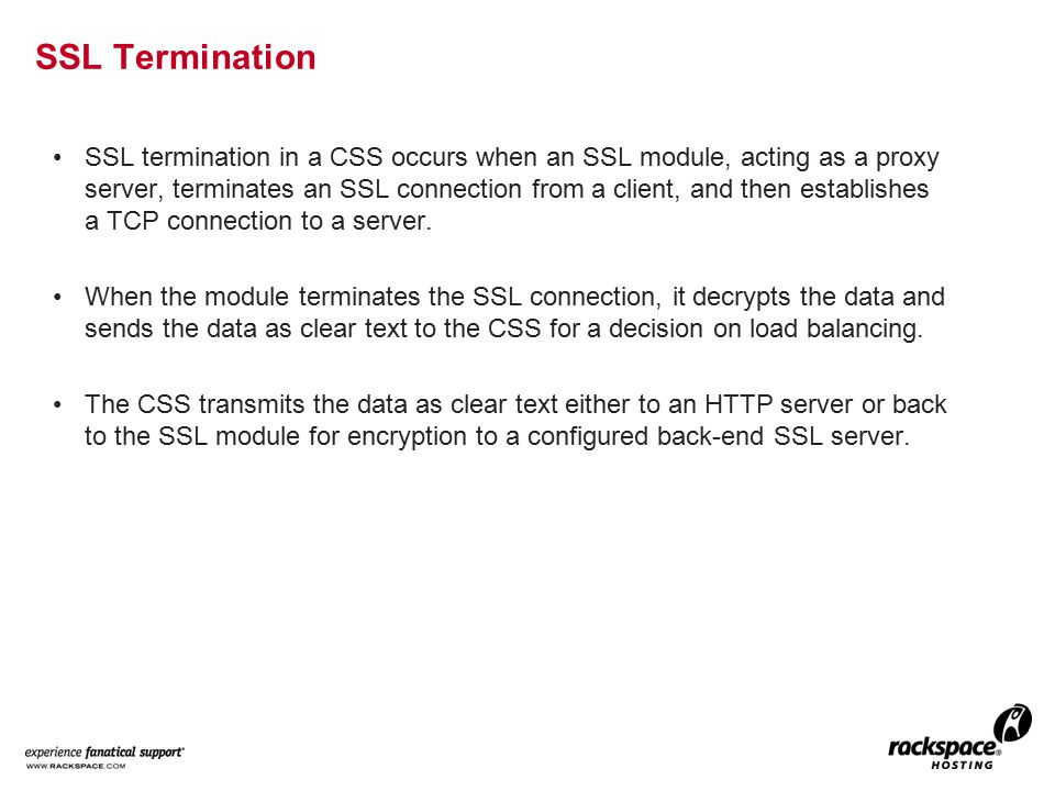SSL termination in a CSS occurs when an SSL module, acting as a proxy server, terminates an SSL connection from a client, and then establishes a TCP connection to a server.