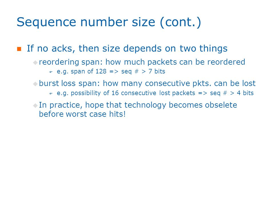Sequence number size (cont.) If no acks, then size depends on two things  reordering span: how much packets can be reordered  e.g.