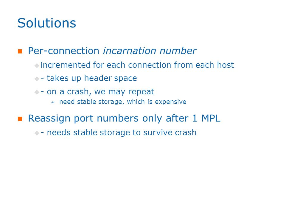 Solutions Per-connection incarnation number  incremented for each connection from each host  - takes up header space  - on a crash, we may repeat  need stable storage, which is expensive Reassign port numbers only after 1 MPL  - needs stable storage to survive crash