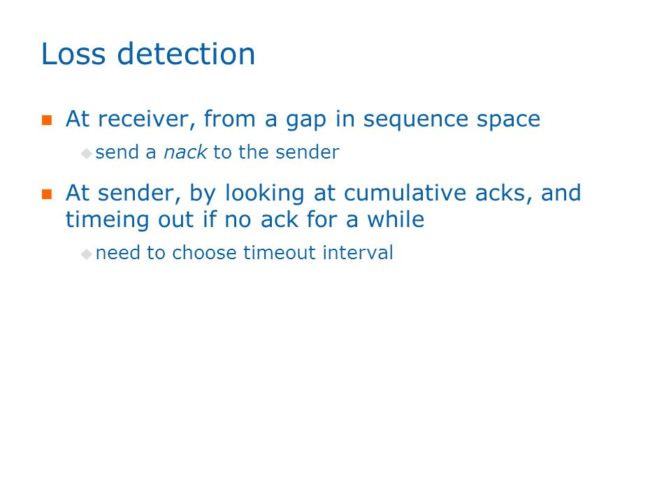 Loss detection At receiver, from a gap in sequence space  send a nack to the sender At sender, by looking at cumulative acks, and timeing out if no ack for a while  need to choose timeout interval