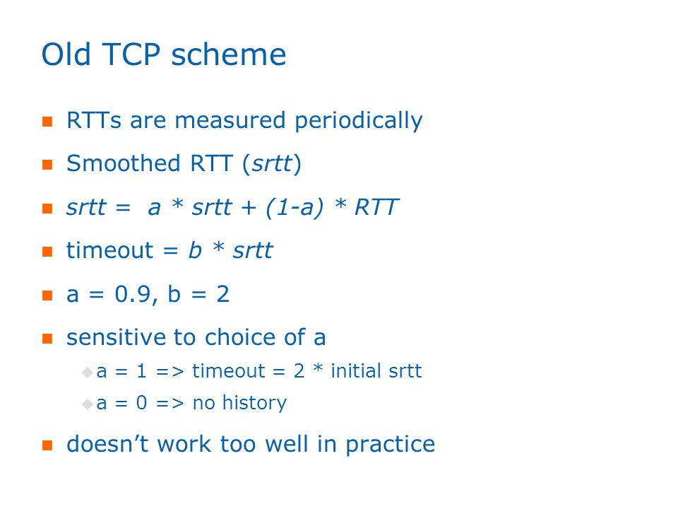 Old TCP scheme RTTs are measured periodically Smoothed RTT (srtt) srtt = a * srtt + (1-a) * RTT timeout = b * srtt a = 0.9, b = 2 sensitive to choice of a  a = 1 => timeout = 2 * initial srtt  a = 0 => no history doesn't work too well in practice