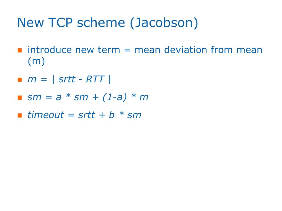 New TCP scheme (Jacobson) introduce new term = mean deviation from mean (m) m = | srtt - RTT | sm = a * sm + (1-a) * m timeout = srtt + b * sm