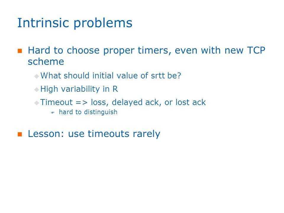 Intrinsic problems Hard to choose proper timers, even with new TCP scheme  What should initial value of srtt be.