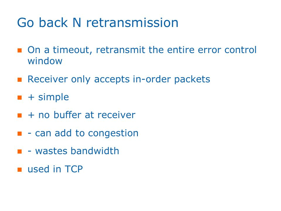 Go back N retransmission On a timeout, retransmit the entire error control window Receiver only accepts in-order packets + simple + no buffer at receiver - can add to congestion - wastes bandwidth used in TCP