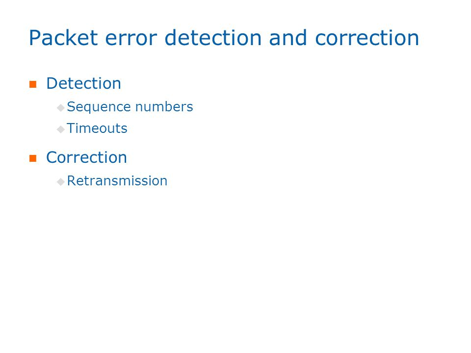 Packet error detection and correction Detection  Sequence numbers  Timeouts Correction  Retransmission