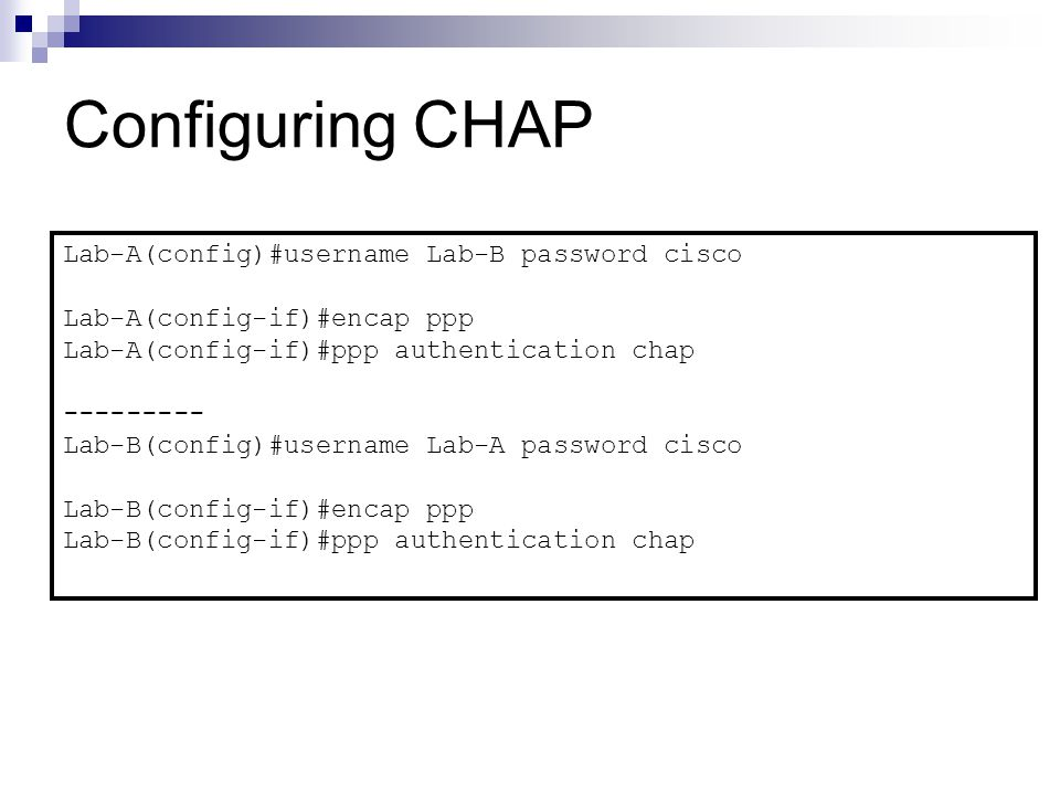 Configuring CHAP Lab-A(config)#username Lab-B password cisco Lab-A(config-if)#encap ppp Lab-A(config-if)#ppp authentication chap Lab-B(config)#username Lab-A password cisco Lab-B(config-if)#encap ppp Lab-B(config-if)#ppp authentication chap