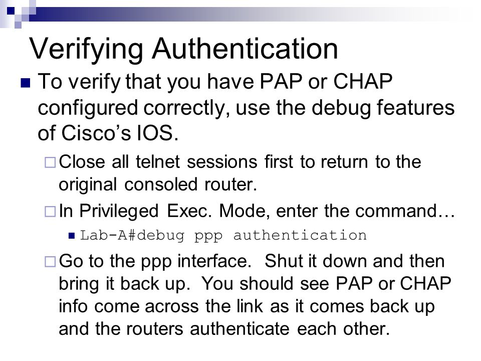 Verifying Authentication To verify that you have PAP or CHAP configured correctly, use the debug features of Cisco's IOS.
