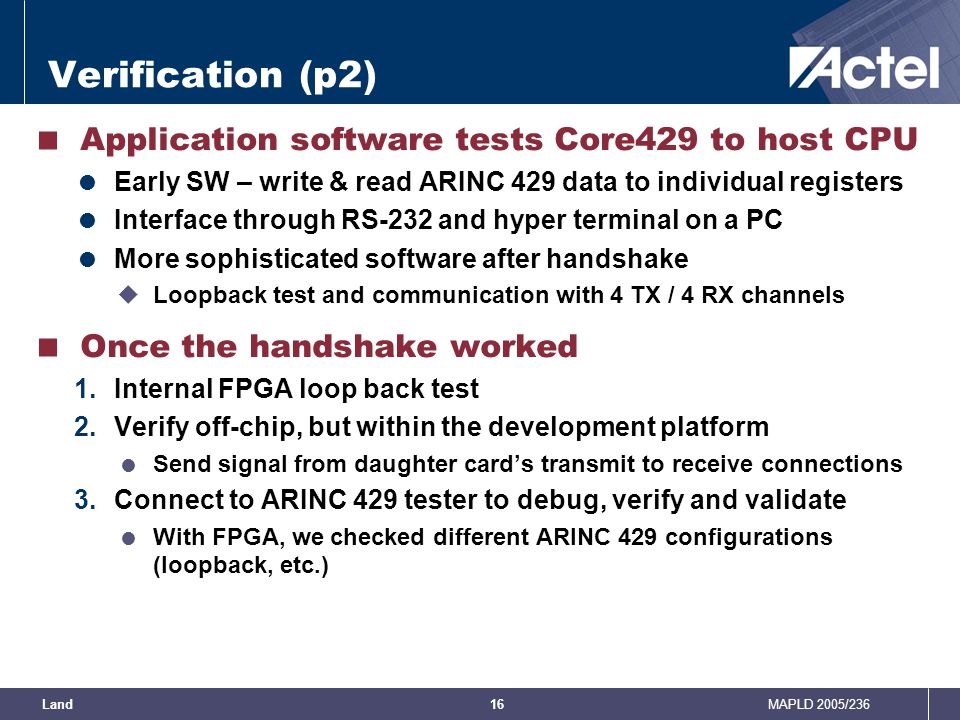 MAPLD 2005/236Land16 Verification (p2)  Application software tests Core429 to host CPU  Early SW – write & read ARINC 429 data to individual registe