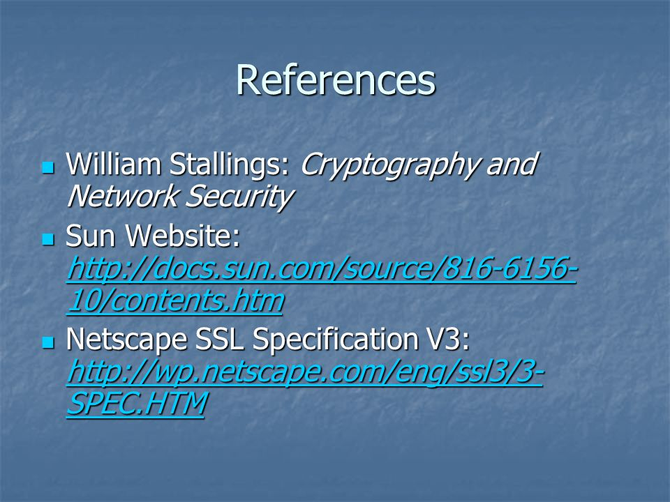 References William Stallings: Cryptography and Network Security William Stallings: Cryptography and Network Security Sun Website:   10/contents.htm Sun Website:   10/contents.htm   10/contents.htm   10/contents.htm Netscape SSL Specification V3:   SPEC.HTM Netscape SSL Specification V3:   SPEC.HTM   SPEC.HTM   SPEC.HTM