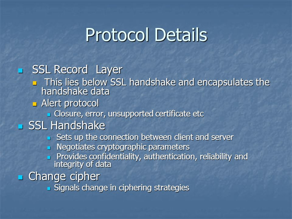 Protocol Details SSL Record Layer SSL Record Layer This lies below SSL handshake and encapsulates the handshake data This lies below SSL handshake and encapsulates the handshake data Alert protocol Alert protocol Closure, error, unsupported certificate etc Closure, error, unsupported certificate etc SSL Handshake SSL Handshake Sets up the connection between client and server Sets up the connection between client and server Negotiates cryptographic parameters Negotiates cryptographic parameters Provides confidentiality, authentication, reliability and integrity of data Provides confidentiality, authentication, reliability and integrity of data Change cipher Change cipher Signals change in ciphering strategies Signals change in ciphering strategies