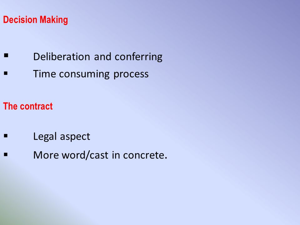 Decision Making  Deliberation and conferring  Time consuming process The contract  Legal aspect  More word/cast in concrete.