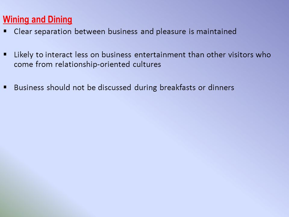 Wining and Dining  Clear separation between business and pleasure is maintained  Likely to interact less on business entertainment than other visitors who come from relationship-oriented cultures  Business should not be discussed during breakfasts or dinners