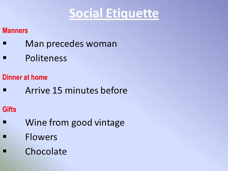 Social Etiquette Manners  Man precedes woman  Politeness Gifts  Wine from good vintage  Flowers  Chocolate Dinner at home  Arrive 15 minutes before