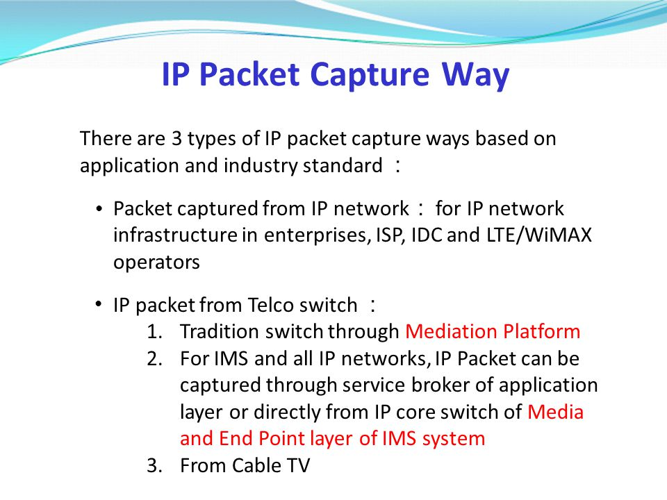 IP Packet Capture Way There are 3 types of IP packet capture ways based on application and industry standard : Packet captured from IP network : for I
