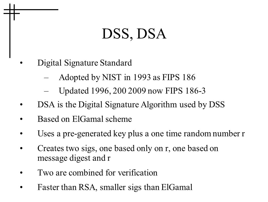 DSS, DSA Digital Signature Standard –Adopted by NIST in 1993 as FIPS 186 –Updated 1996, 200 2009 now FIPS 186-3 DSA is the Digital Signature Algorithm used by DSS Based on ElGamal scheme Uses a pre-generated key plus a one time random number r Creates two sigs, one based only on r, one based on message digest and r Two are combined for verification Faster than RSA, smaller sigs than ElGamal