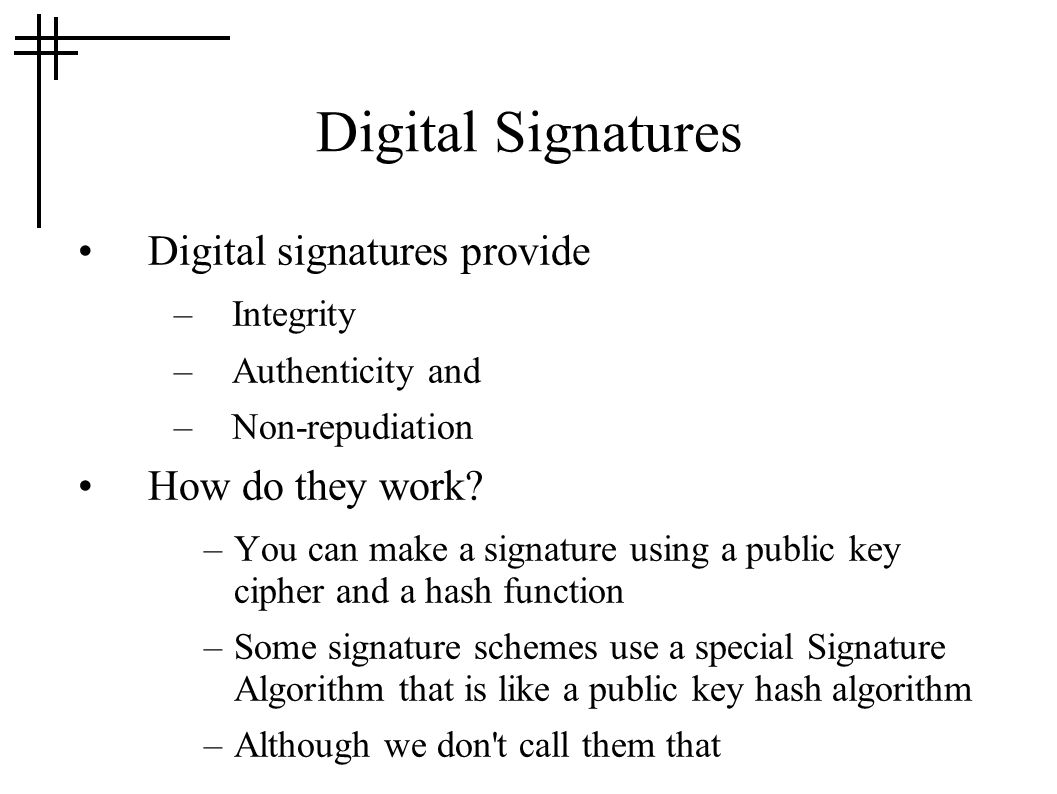 Digital Signatures Digital signatures provide –Integrity –Authenticity and –Non-repudiation How do they work.