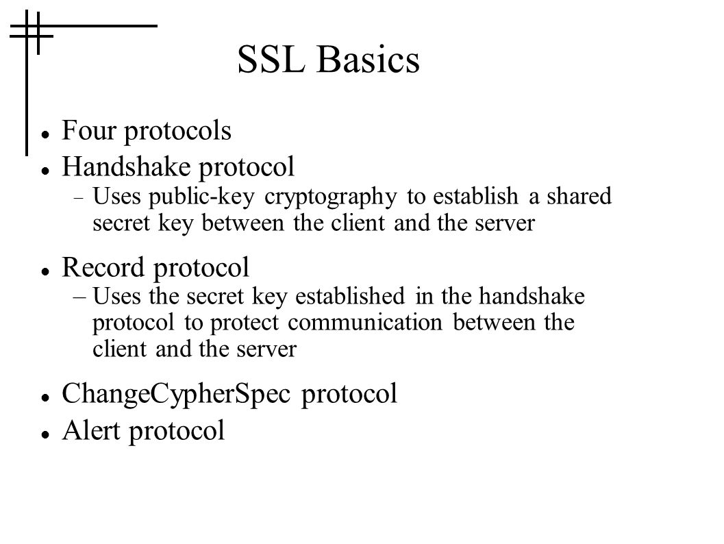 SSL Basics Four protocols Handshake protocol  Uses public-key cryptography to establish a shared secret key between the client and the server Record protocol –Uses the secret key established in the handshake protocol to protect communication between the client and the server ChangeCypherSpec protocol Alert protocol