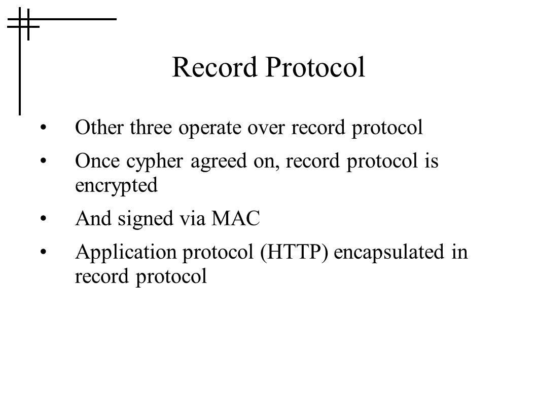 Record Protocol Other three operate over record protocol Once cypher agreed on, record protocol is encrypted And signed via MAC Application protocol (HTTP) encapsulated in record protocol