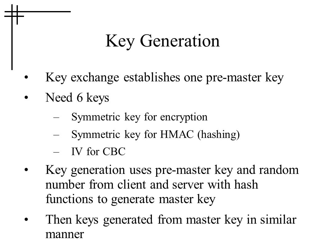 Key Generation Key exchange establishes one pre-master key Need 6 keys –Symmetric key for encryption –Symmetric key for HMAC (hashing) –IV for CBC Key generation uses pre-master key and random number from client and server with hash functions to generate master key Then keys generated from master key in similar manner