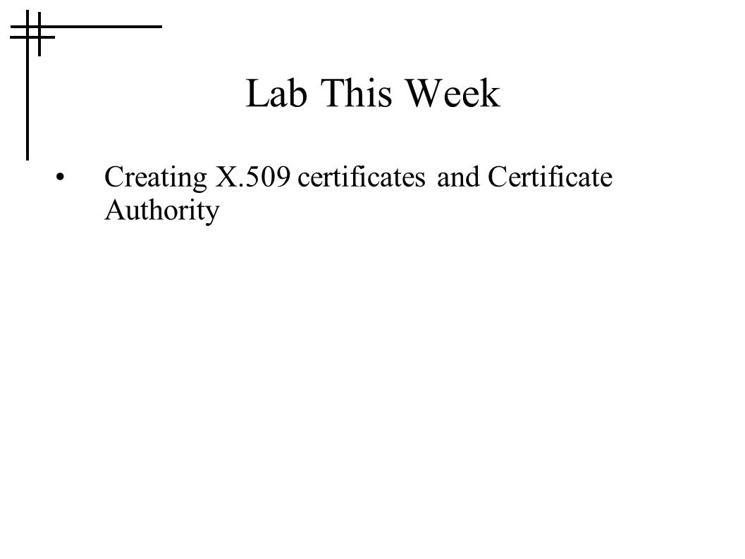 Lab This Week Creating X.509 certificates and Certificate Authority