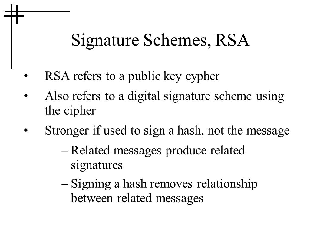 Signature Schemes, RSA RSA refers to a public key cypher Also refers to a digital signature scheme using the cipher Stronger if used to sign a hash, not the message –Related messages produce related signatures –Signing a hash removes relationship between related messages
