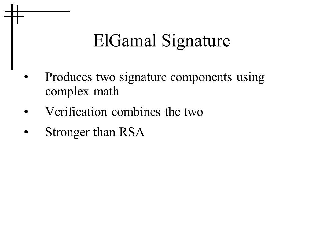 ElGamal Signature Produces two signature components using complex math Verification combines the two Stronger than RSA