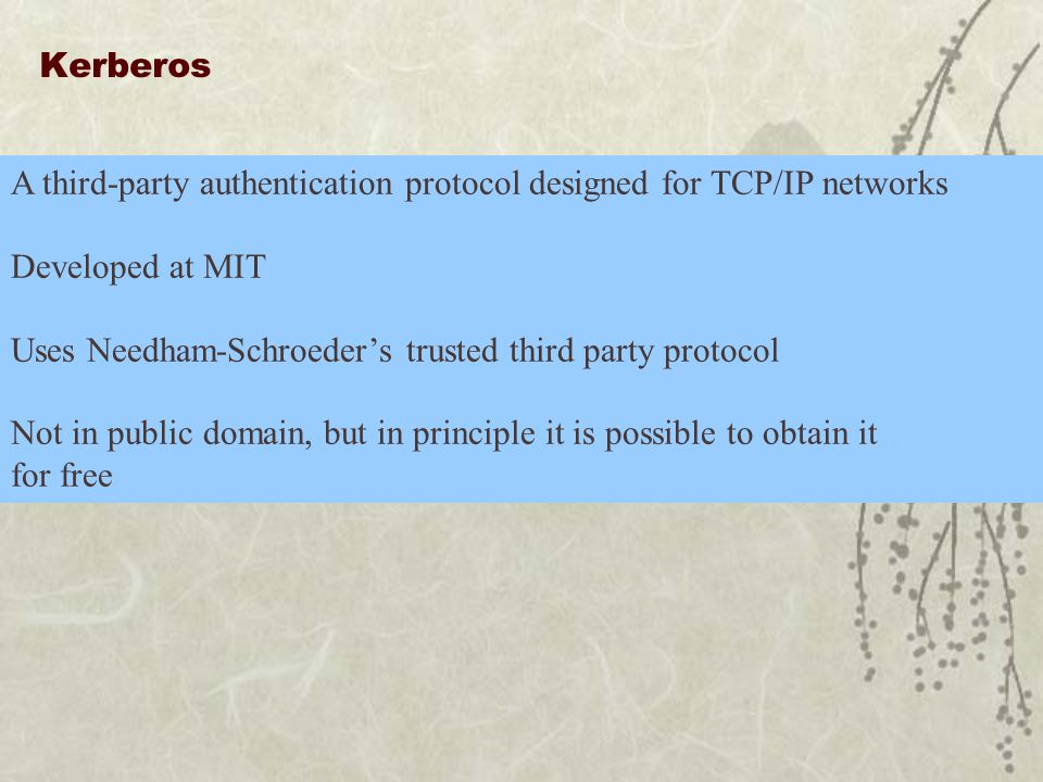 Kerberos A third-party authentication protocol designed for TCP/IP networks Developed at MIT Uses Needham-Schroeder's trusted third party protocol Not