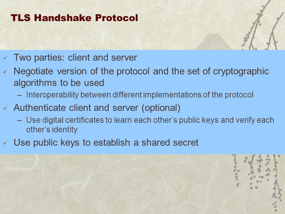 TLS Handshake Protocol Two parties: client and server Negotiate version of the protocol and the set of cryptographic algorithms to be used –Interoperability between different implementations of the protocol Authenticate client and server (optional) –Use digital certificates to learn each other's public keys and verify each other's identity Use public keys to establish a shared secret