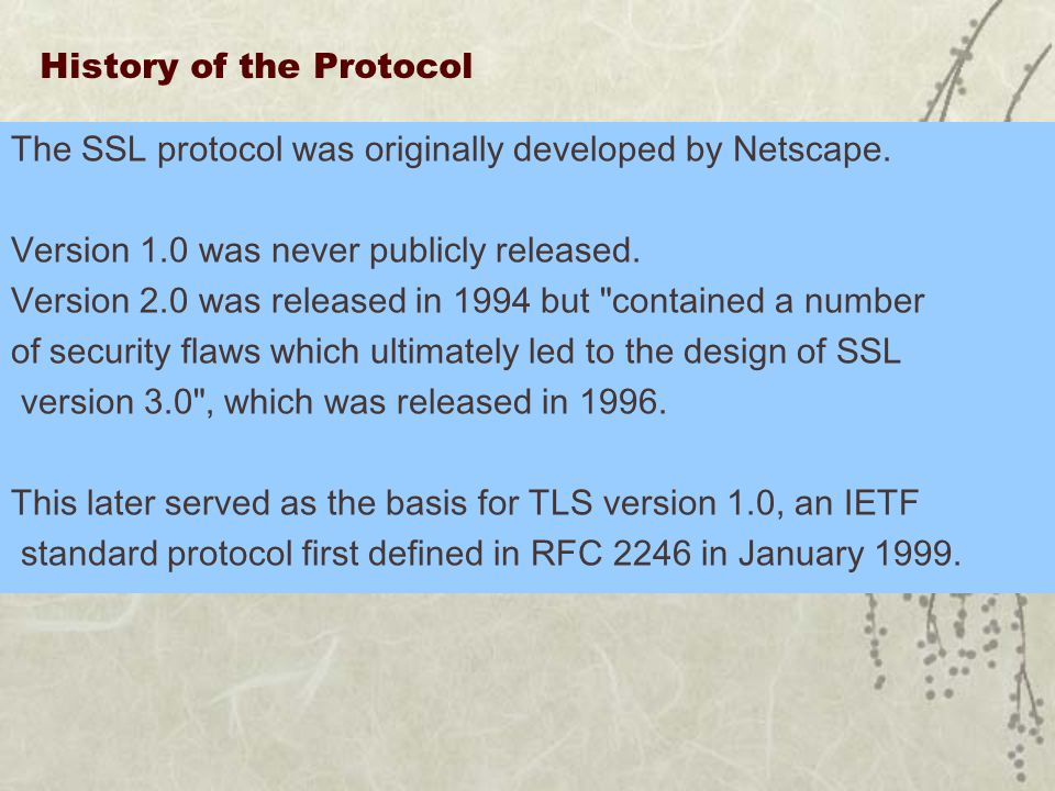 History of the Protocol The SSL protocol was originally developed by Netscape. Version 1.0 was never publicly released. Version 2.0 was released in 19