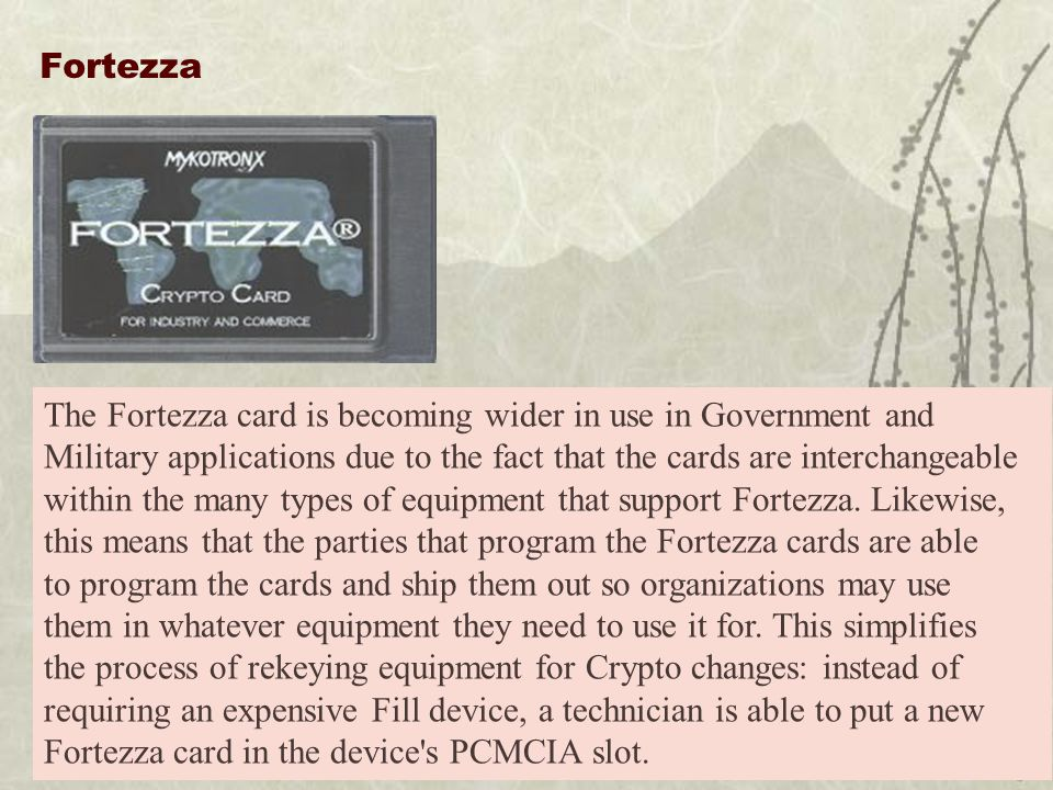 Fortezza The Fortezza card is becoming wider in use in Government and Military applications due to the fact that the cards are interchangeable within the many types of equipment that support Fortezza.