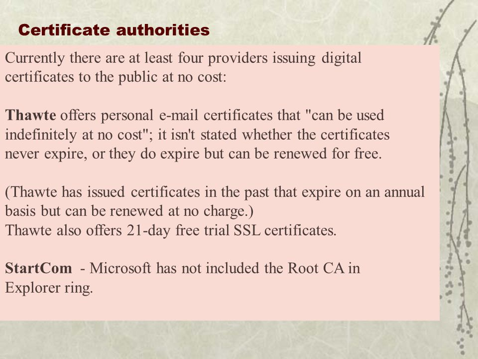 Certificate authorities Currently there are at least four providers issuing digital certificates to the public at no cost: Thawte offers personal e-mail certificates that can be used indefinitely at no cost ; it isn t stated whether the certificates never expire, or they do expire but can be renewed for free.