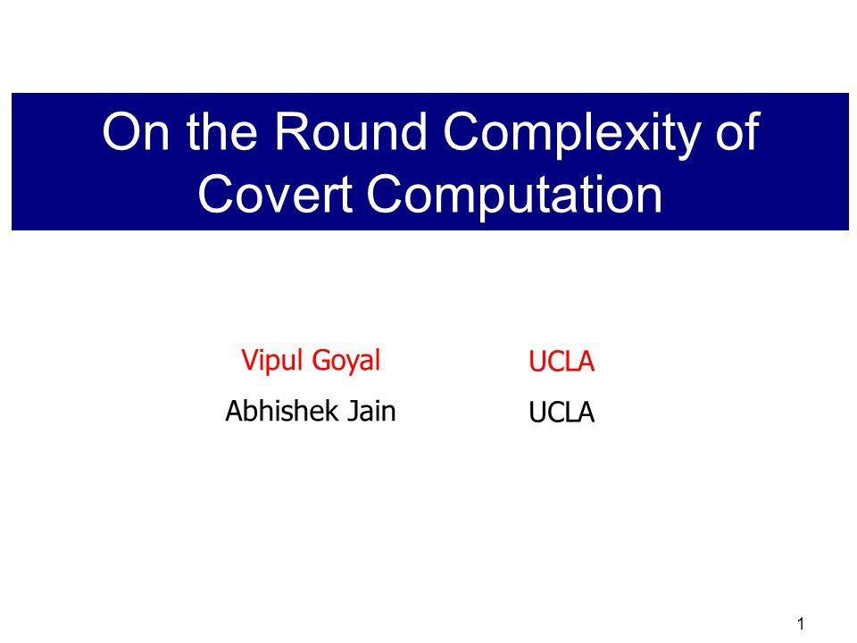1 Vipul Goyal Abhishek Jain UCLA On the Round Complexity of Covert Computation