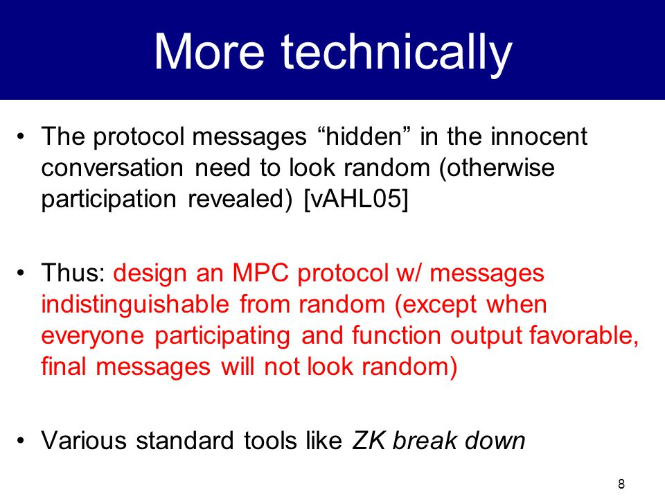 8 More technically The protocol messages hidden in the innocent conversation need to look random (otherwise participation revealed) [vAHL05] Thus: design an MPC protocol w/ messages indistinguishable from random (except when everyone participating and function output favorable, final messages will not look random) Various standard tools like ZK break down