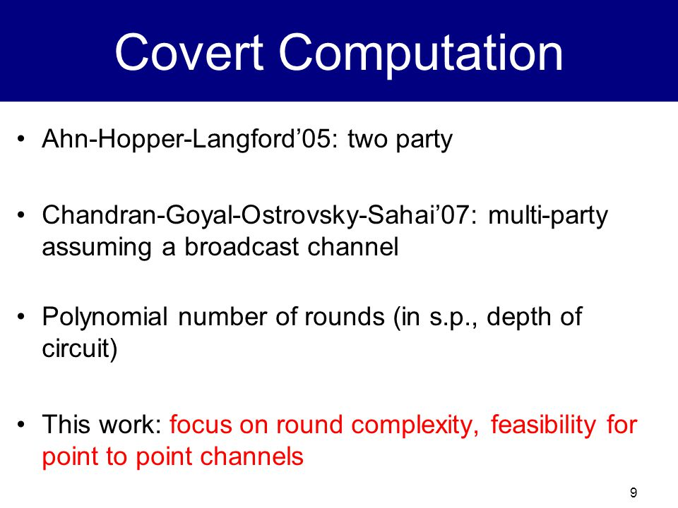 9 Covert Computation Ahn-Hopper-Langford'05: two party Chandran-Goyal-Ostrovsky-Sahai'07: multi-party assuming a broadcast channel Polynomial number of rounds (in s.p., depth of circuit) This work: focus on round complexity, feasibility for point to point channels
