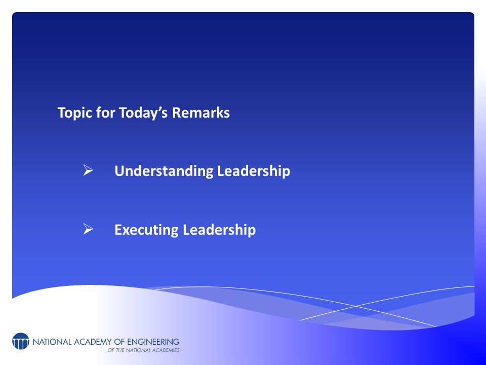 Topic for Today's Remarks  Understanding Leadership  Executing Leadership