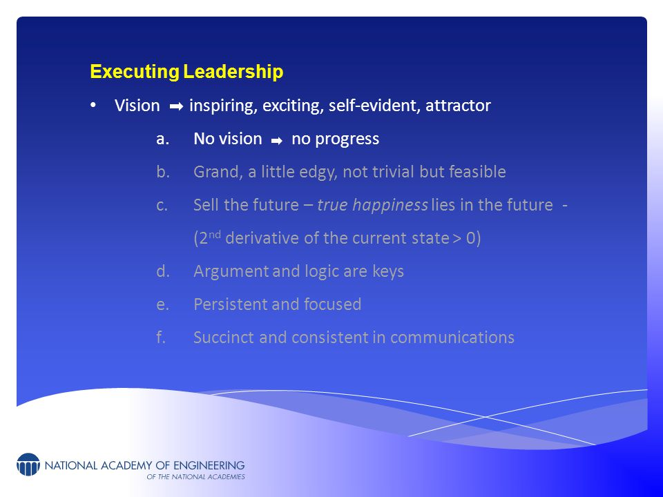Executing Leadership Vision inspiring, exciting, self-evident, attractor a.No vision no progress b.Grand, a little edgy, not trivial but feasible c.Sell the future – true happiness lies in the future - (2 nd derivative of the current state > 0) d.Argument and logic are keys e.Persistent and focused f.Succinct and consistent in communications