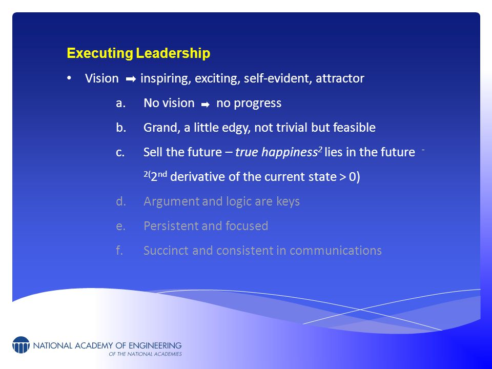 Executing Leadership Vision inspiring, exciting, self-evident, attractor a.No vision no progress b.Grand, a little edgy, not trivial but feasible c.Sell the future – true happiness 2 lies in the future - 2( 2 nd derivative of the current state > 0) d.Argument and logic are keys e.Persistent and focused f.Succinct and consistent in communications