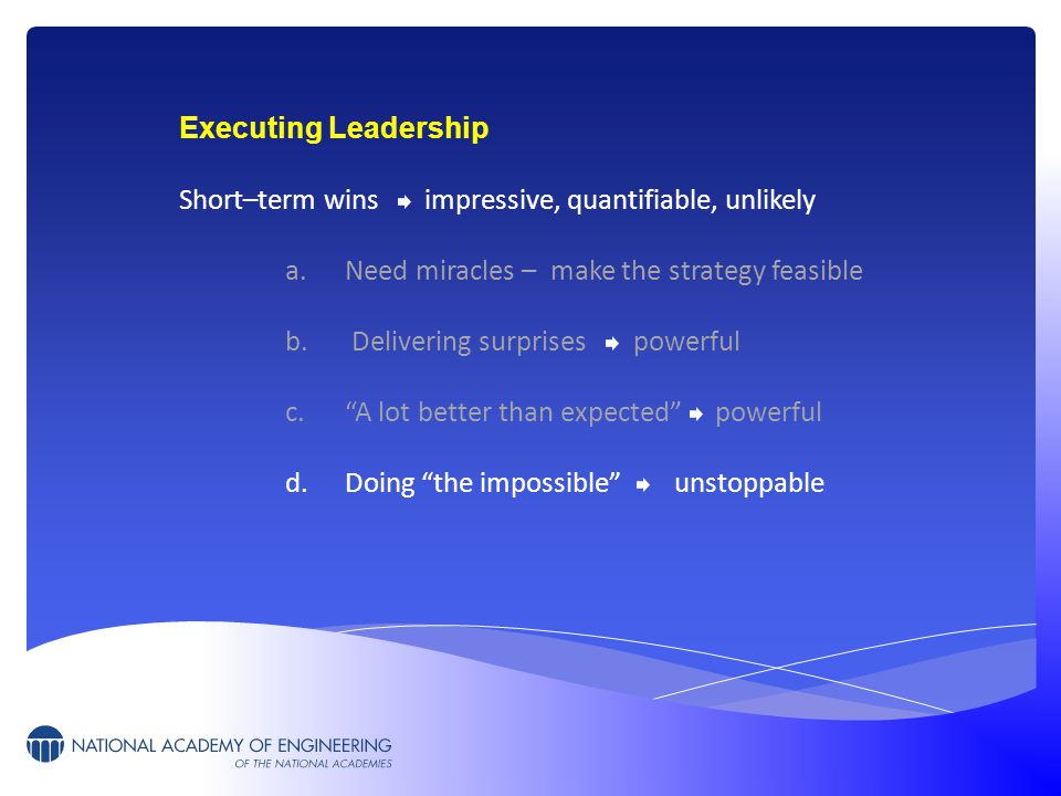 Executing Leadership Short–term wins impressive, quantifiable, unlikely a.Need miracles – make the strategy feasible b. Delivering surprises powerful