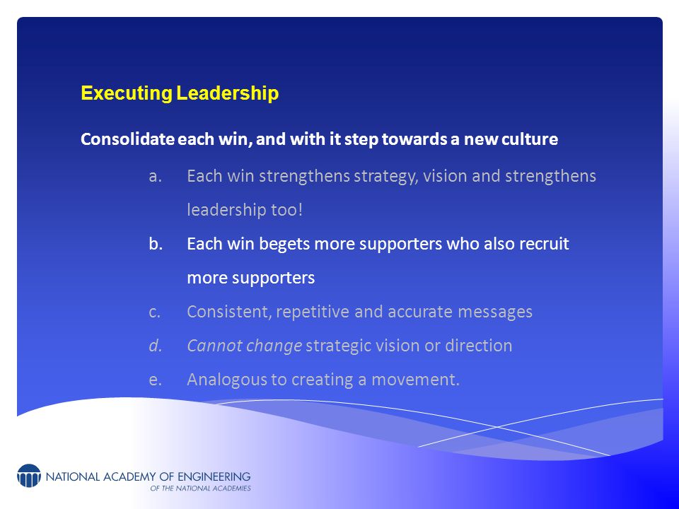 Executing Leadership Consolidate each win, and with it step towards a new culture a.Each win strengthens strategy, vision and strengthens leadership t