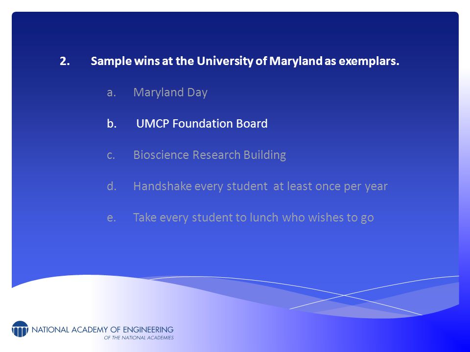 2.Sample wins at the University of Maryland as exemplars. a.Maryland Day b. UMCP Foundation Board c.Bioscience Research Building d.Handshake every stu