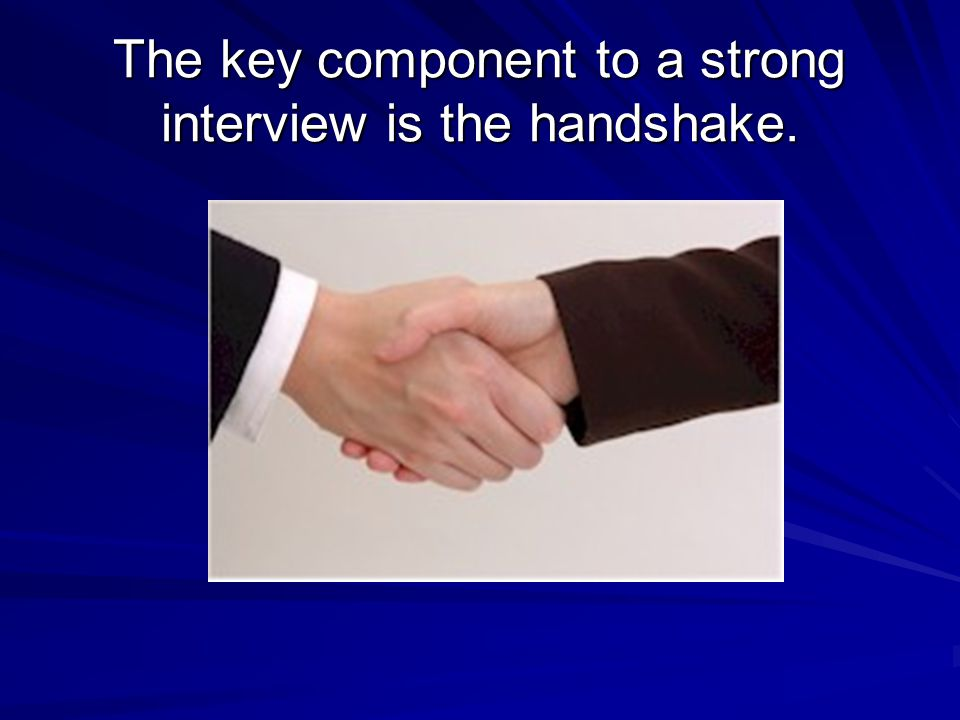 The key component to a strong interview is the handshake.